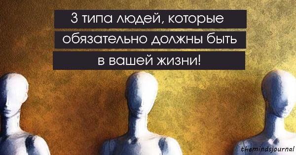 3 типа людей, которые обзательно должны быть в вашей жизни!